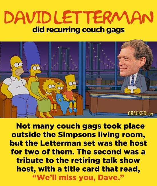 DAVIDLETTERMAN did recurring couch gags Not many couch gags took place outside the Simpsons living room, but the Letterman set was the host for two of them. The second was a tribute to the retiring talk show host, with a title card that read, We'll miss you, Dave.
