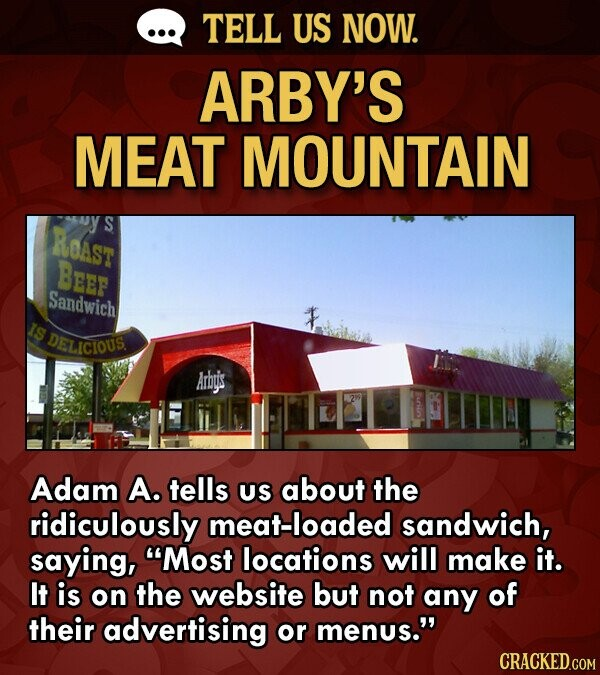 TELL US NOW. ARBY'S MEAT MOUNTAIN RoAst S BEe Sandwich IS DELICIOUS Arby's Adam A. tells US about the ridiculously meat-loaded sandwich, saying, Most locations will make it. It is on the website but not any of their advertising or menus. CRACKED.COM
