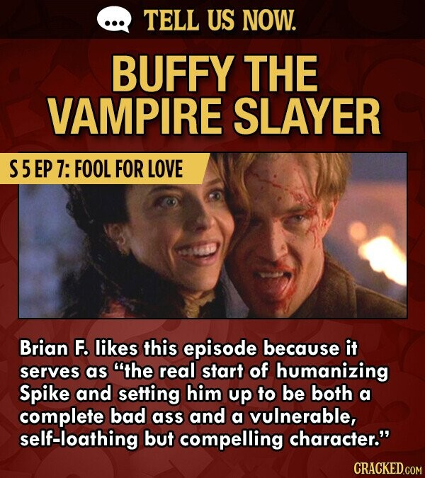 TELL US NOW. BUFFY THE VAMPIRE SLAYER S5 EP 7: FOOL FOR LOVE Brian F. likes this episode because it serves as the real start of humanizing Spike and setting him up to be both a complete bad ass and a vulnerable, self-loathing but compelling character.