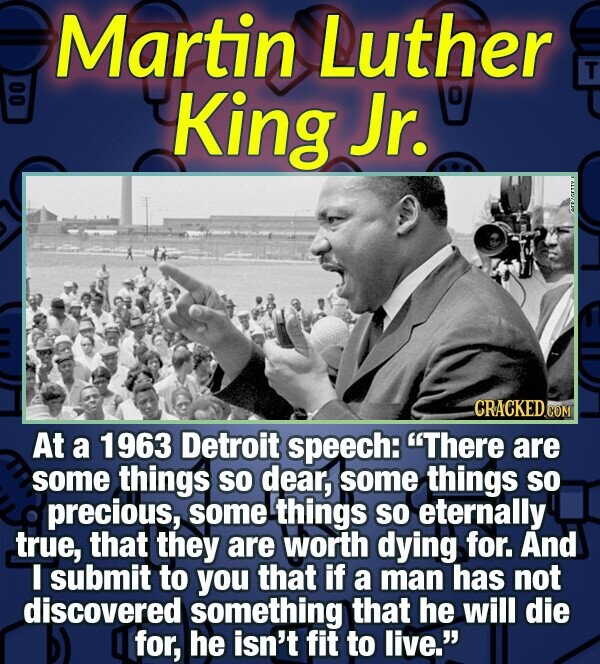 Martin Luther T King Jr. 0 CRACKED COM At a 1963 Detroit speech: There are some things SO dear, some things so precious, some things So eternally tru