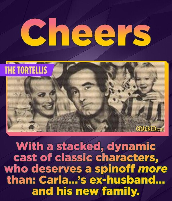 Cheers THE TORTELLIS With a stacked, dynamic cast of classic characters, who deserves a spinoff more than: Carla...'s ex-husband... and his new family