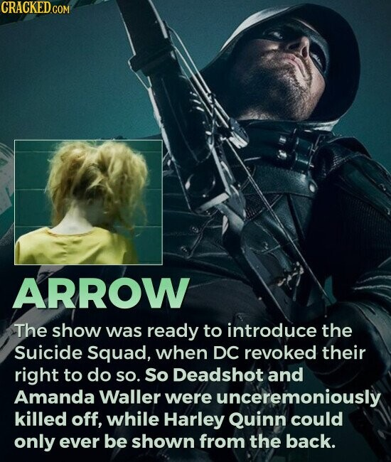 ARROW The show was ready to introduce the Suicide Squad, when DC revoked their right to do so. So Deadshot and Amanda Waller were unceremoniously killed off, while Harley Quinn could only ever be shown from the back.