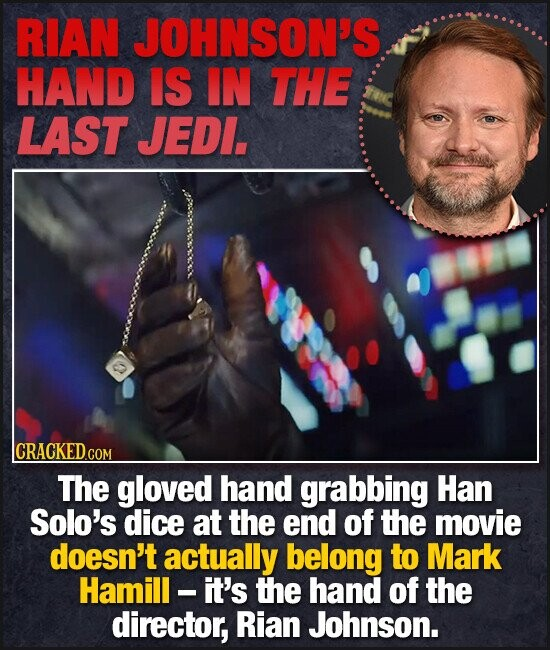 RIAN JOHNSON'S HAND IS IN THE LAST JEDL. CRACKEDcO COM The gloved hand grabbing Han Solo's dice at the end of the movie doesn't actually belong to Mark Hamill. it's the hand of the director, Rian Johnson.