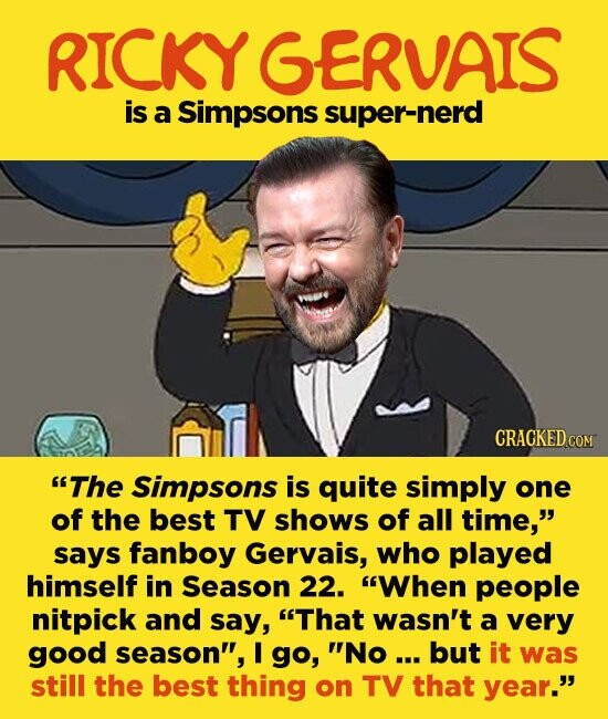 RICKY GERVAIS is a Simpsons super-nerd The Simpsons is quite simply one of the best TV shows of all time, says fanboy Gervais, who played himself in Season 22. When people nitpick and say, That wasn't a very good season, I go, No ... but it was still the best
