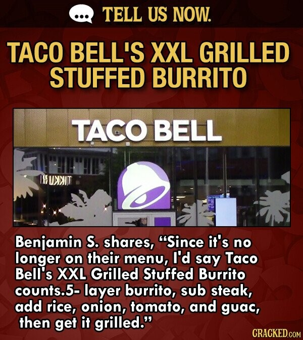 TELL US NOW. TACO BELL'S XXL GRILLED STUFFED BURRITO TACO BELL r UNNIT Benjamin S. shares, Since it's no longer on their menu, I'd say Taco Bell's XXL Grilled Stuffed Burrito counts.5- layer burrito, sub steak, add rice, onion, tomato, and guac, then get it grilled.