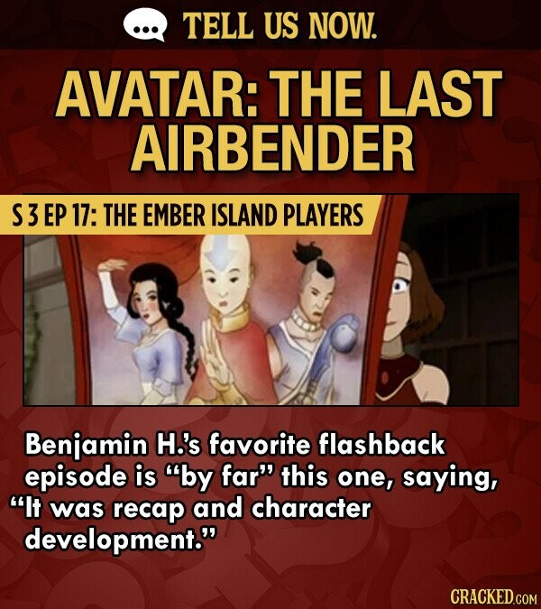 TELL US NOW. AVATAR: THE LAST AIRBENDER S3 EP 17: THE EMBER ISLAND PLAYERS Benjamin H.'s favorite flashback episode is by far this one, saying, It was recap and character development.