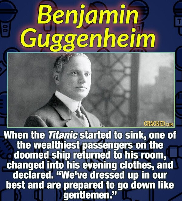 Benjamin T Guggenheim CRACKED COM When the Titanic started to sink, one of the wealthiest passengers on the doomed ship returned to his room, changed