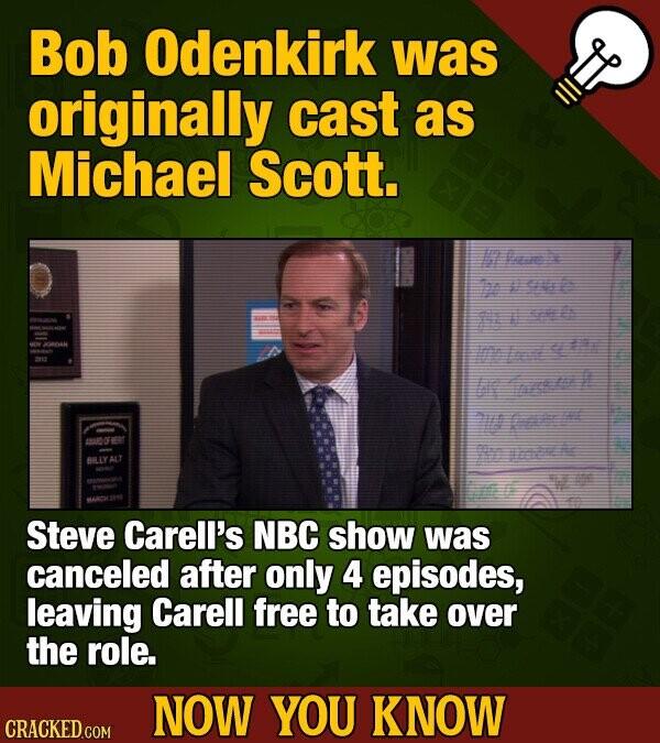 Bob Odenkirk was originally cast as Michael Scott. 17 e Te ur Imlato lr l 7 C me Steve Carell's NBC show was canceled after only 4 episodes, leaving C