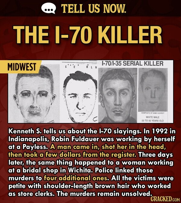 TELL US NOW. THE 1-70 KILLER MIDWEST 1-70/1-35 SERIAL KILLER WETE MALE YEARS OLD Kenneth S. tells US about the I-70 slayings. In 1992 in Indianapolis, Robin Fuldauer was working by herself at a Payless. A man came in, shot her in the head, then took a few dollars from the