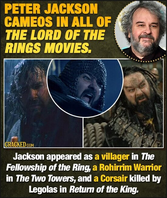 PETER JACKSON CAMEOS IN ALL OF THE LORD OF THE RINGS MOVIES. CRACKED  COM Jackson appeared as a villager in The Fellowship of the Ring, a Rohirrim Warior in The TWo Towers, and a Corsair killed by Legolas in Retum of the King.