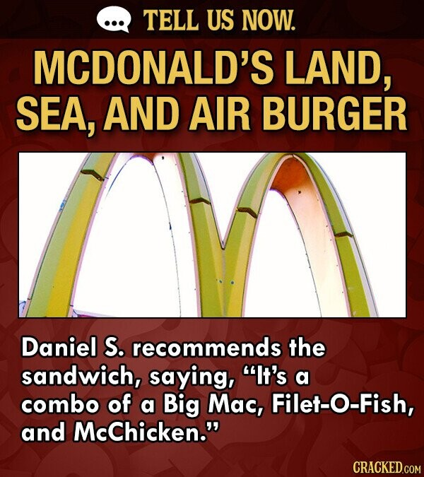 TELL US NOW. MCDONALD'S LAND, SEA, AND AIR BURGER Daniel S. recommends the sandwich, saying, It's a combo of a Big Mac, Filet-O-Fish, and McChicken.
