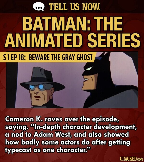 TELL US NOW. BATMAN: THE ANIMATED SERIES S1EP 18: BEWARE THE GRAY GHOST Cameron K. raves over the episode, saying. In-depth character development, a nod to Adam West, and also showed how badly some actors do after getting typecast as one character. CRACKED.COM