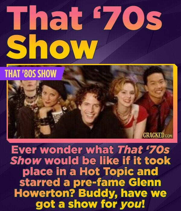 That '70s Show THAT '80S SHOW CRACKED COM Ever wonder what That '70s Show would be like if it took place in a Hot Topic and starred a pre-fame Glenn H