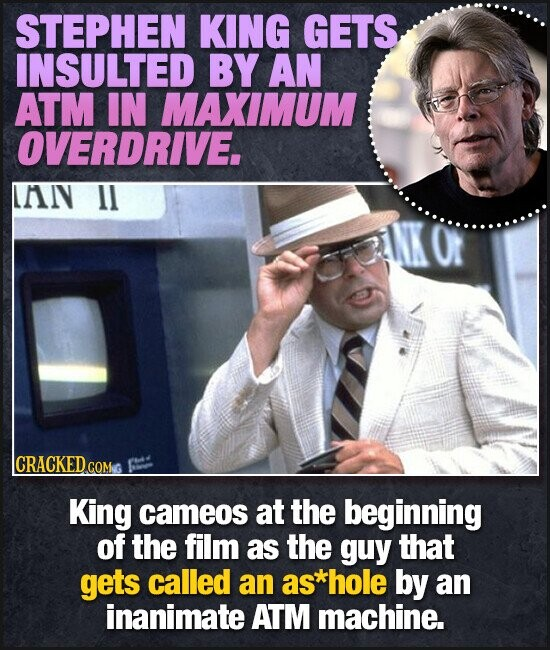 STEPHEN KING GETS INSULTED BY AN ATM IN MAXIMUM OVERDRIVE. LAIV 1l lCRACKED cO King cameos at the beginning of the film as the guy that gets called an as*hole by an inanimate ATM machine.
