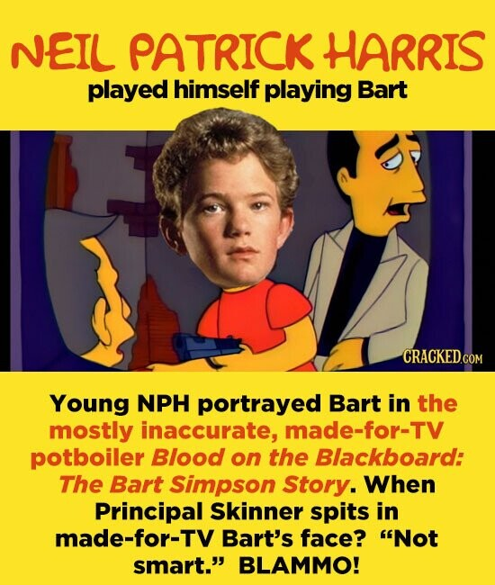 NEIL PATRICK HARRIS played himself playing Bart Young NPH portrayed Bart in the mostly inaccurate, made-for-TV potboiler Blood on the Blackboard: The Bart Simpson Story. When Principal Skinner spits in made-for-TV Bart's face? Not smart. BLAMMO!