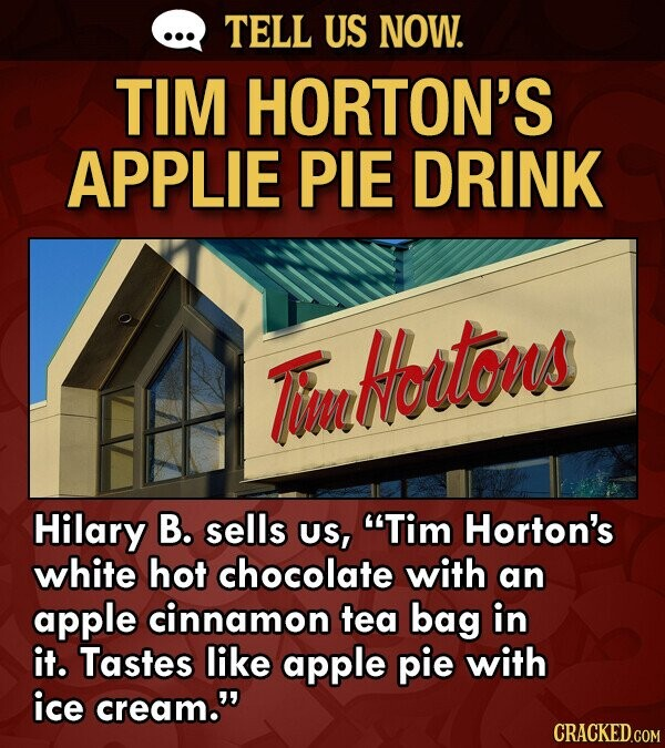 TELL US NOW. TIM HORTON'S APPLIE PIE DRINK Tu Hertons Hilary B. sells us, Tim Horton's white hot chocolate with an apple cinnamon tea bag in it. Tastes like apple pie with ice cream.