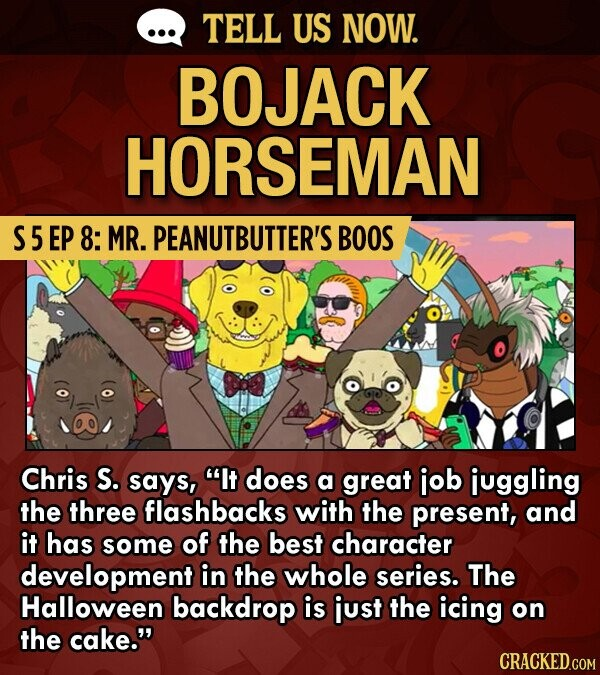 TELL US NOW. BOJACK HORSEMAN S5 EP 8: MR. PEANUTBUTTER'S BOOS Chris S. says, It does a great job juggling the three flashbacks with the present, and it has some of the best character development in the whole series. The Halloween backdrop is just the icing on the cake.