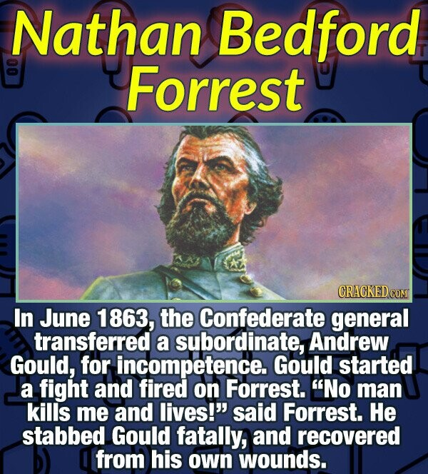 Nathan Bedford 0 Forrest In June 1863, the Confederate general transferred a subordinate Andrew Gould, for incompetence. Gould started a fight and fir