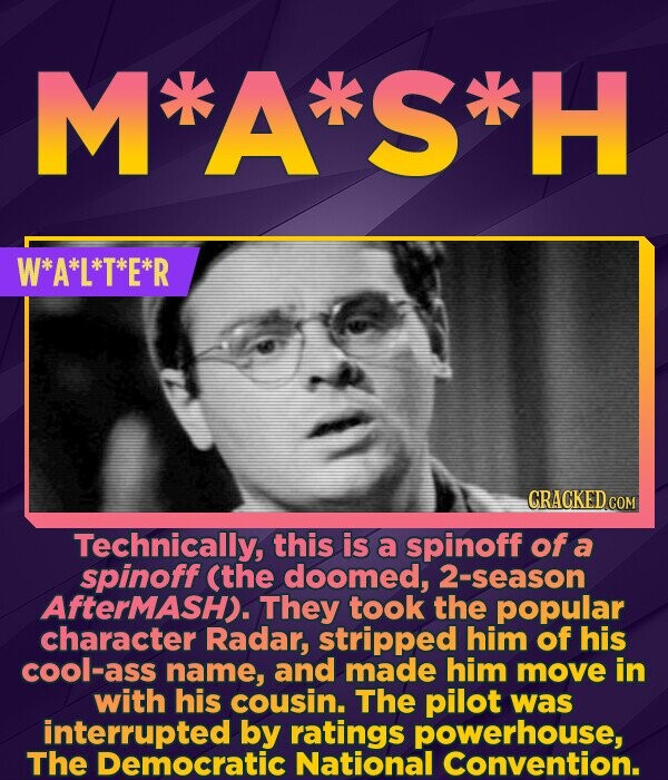 M*A'*S'H W*A*L*T*E*R CRACKED COM Technically, this is a spinoff of a spinoff (the doomed, season AfterMash). They took the popular character Radar, st