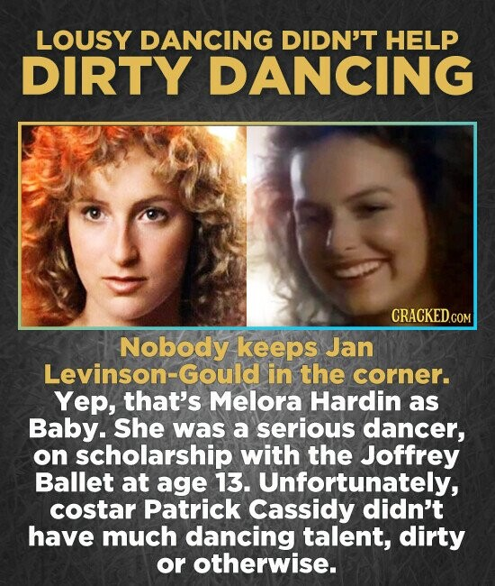 LOUSY DANCING DIDN'T HELP DIRTY DANCING Nobody keeps Jan Levinson-Gould in the corner. Yep, that's Melora Hardin as Baby. She was a serious dancer, on scholarship with the Joffrey Ballet at age 13. Unfortunately, costar Patrick Cassidy didn't have much dancing talent, dirty or otherwise.