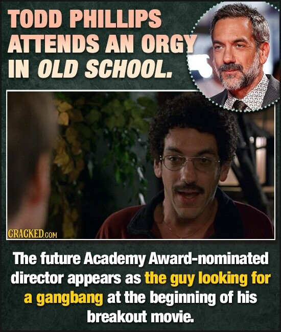 TODD PHILLIPS ATTENDS AN ORGY IN OLD SCHOOL. CRACKEDG COM The future Academy Award-nominated director appears as the guy looking for a gangbang at the beginning of his breakout movie.
