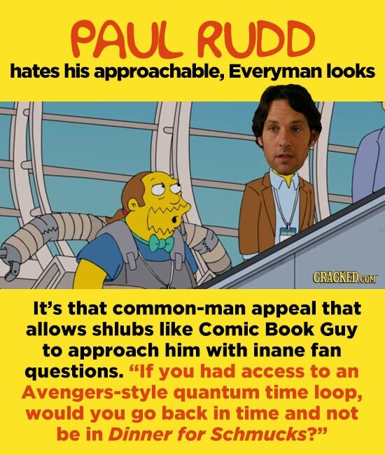 PAUL RUDD hates his approachable, Everyman looks It's that common-man appeal that allows shlubs like Comic Book Guy to approach him with inane fan questions. If you had access to an Avengers-style quantum time loop, would you go back in time and not be in Dinner for Schmucks?