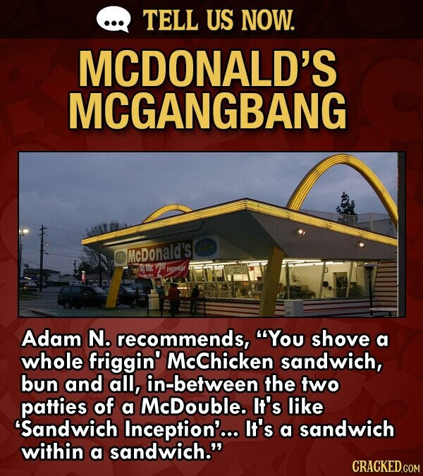 TELL US NOW. MCDONALD'S MCGANGBANG McDonald's EVERVDY Adam N. recommends, You shove a whole friggin' McChicken sandwich, bun and all, in-between the two patties of a McDouble. It's like Sandwich Inception'... It's a sandwich within a sandwich. CRACKED.COM