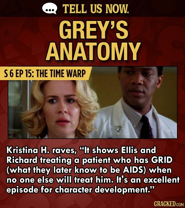 TELL US NOW. GREY'S ANATOMY S6EP 15: THE TIME WARP Kristina H. raves, It shows Ellis and Richard treating a patient who has GRID (what they later know to be AIDS) when no one else will treat him. It's an excellent episode for character development.
