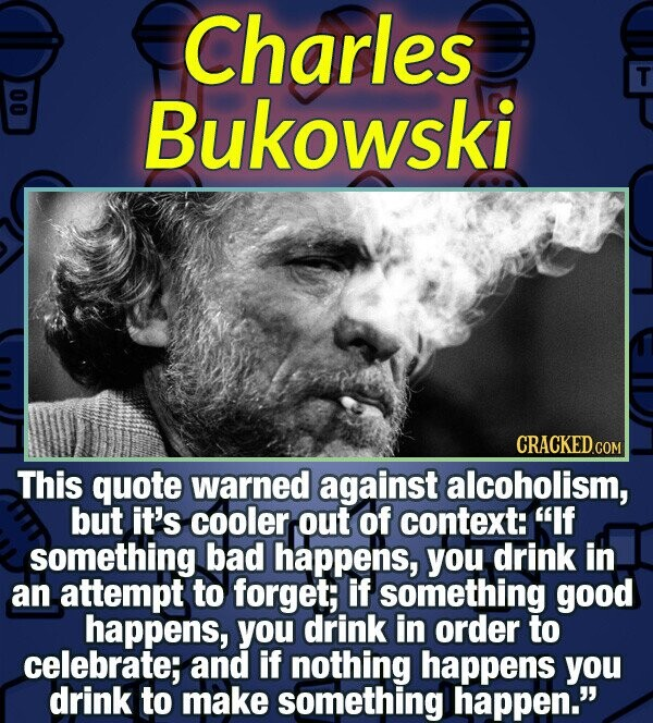 Charles T 00 Bukowski CRACKED.co This quote warned against alcoholism, but it's cooler out of context: If something bad happens, you drink in an atte