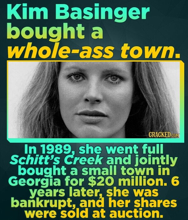 Kim Basinger bought a whole-ass town. CRACKED COM In 1989, she went full Schitt's Creek and jointly bought a small town in Georgia for $20 million. 6