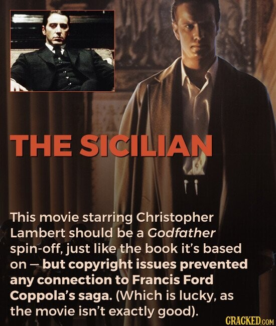 THE SICILIAN This movie starring Christopher Lambert should be a Godfather spin-off, just like the book it's based on- but copyright issues prevented any connection to Francis Ford Coppola's saga. (Which is lucky, as the movie isn't exactly good).