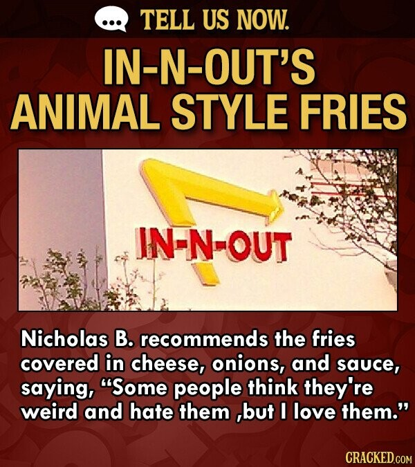 TELL US NOW. IN-N-OUT'S ANIMAL STYLE FRIES IN-N-OUT Nicholas B. recommends the fries covered in cheese, onions, and sauce, saying, Some people think they're weird and hate them but I love them.