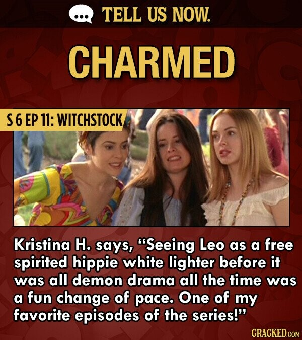 TELL US NOW. CHARMED S6EP 11: WITCHSTOCK Kristina H. says, Seeing Leo as a free spirited hippie white lighter before it was all demon drama all the time was a fun change of pace. One of my favorite episodes of the series!