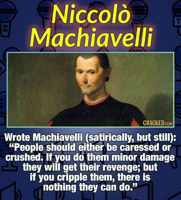 Niccolo T 00 Machiavelli CRACKED COM Wrote Machiavelli (satirically, but still): People should either be caressed or crushed. If you do them minor da