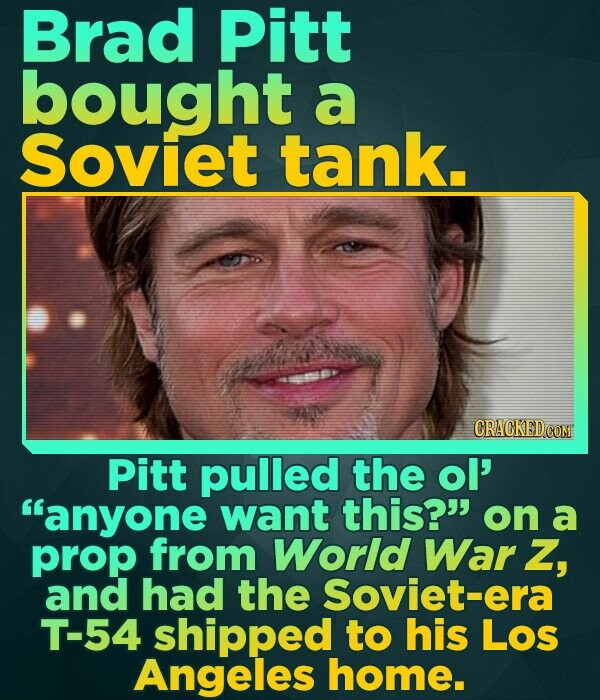 Brad Pitt bought a Soviet tank. Pitt pulled the ol' anyone want this? on a prop from World War Z, and had the Soviet-era T-54 shipped to his Los Ang