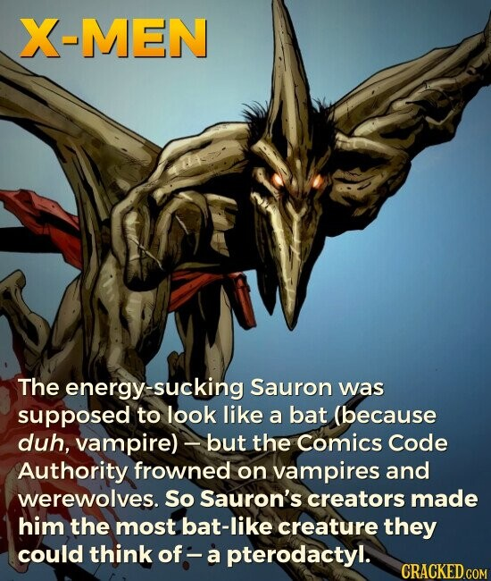 X-MEN The energy-sucking Sauron was supposed to look like a bat (because duh, vampire)- but the Comics Code Authority frowned on vampires and werewolves. So Sauron's creators made him the most bat-like creature they could think of: a pterodactyl.
