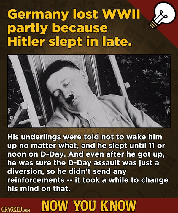 Germany lost WWIl partly because Hitler slept in late. His underlings were told not to wake him up no matter WHAt, and he slept until 11 or noon on D-Day. And even after he got up, he was sure the D-Day assault was just a diversion, so he didn't send
