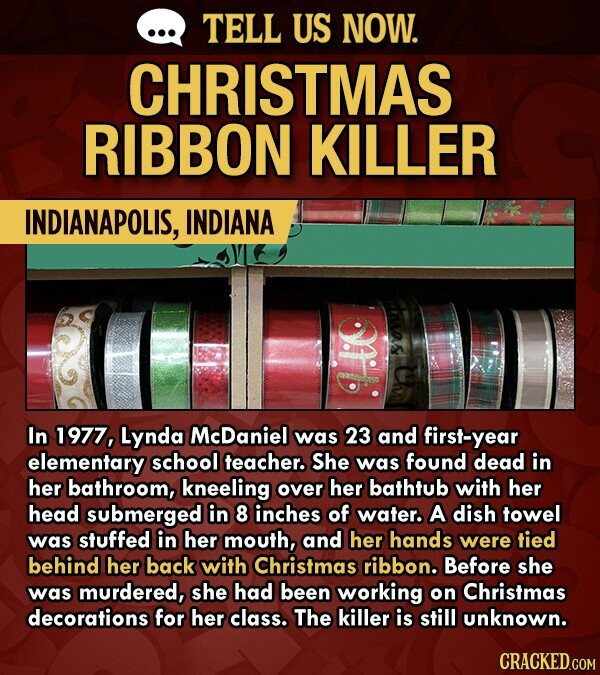 TELL US NOW. CHRISTMAS RIBBON KILLER INDIANAPOLIS, INDIANA In 1977, Lynda McDaniel was 23 and first-year elementary school teacher. She was found dead in her bathroom, kneeling over her bathtub with her head submerged in 8 inches of water. A dish towel was stuffed in her mouth, and her hands