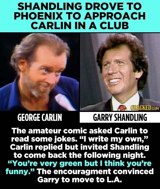 SHANDLING DROVE TO PHOENIX TO APPROACH CARLIN IN A CLUB GRACKEDCOM GEORGE CARLIN GARRY SHANDLING The amateur comic asked Carlin to read some jokes. I write my own, Carlin replied but invited Shandling to come back the following night. You're very green but I think you're funny. The encouragment convinced