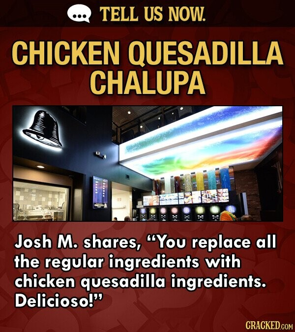 TELL US NOW. CHICKEN QUESADILLA CHALUPA Josh M. shares, You replace all the regular ingredients with chicken quesadilla ingredients. Delicioso!