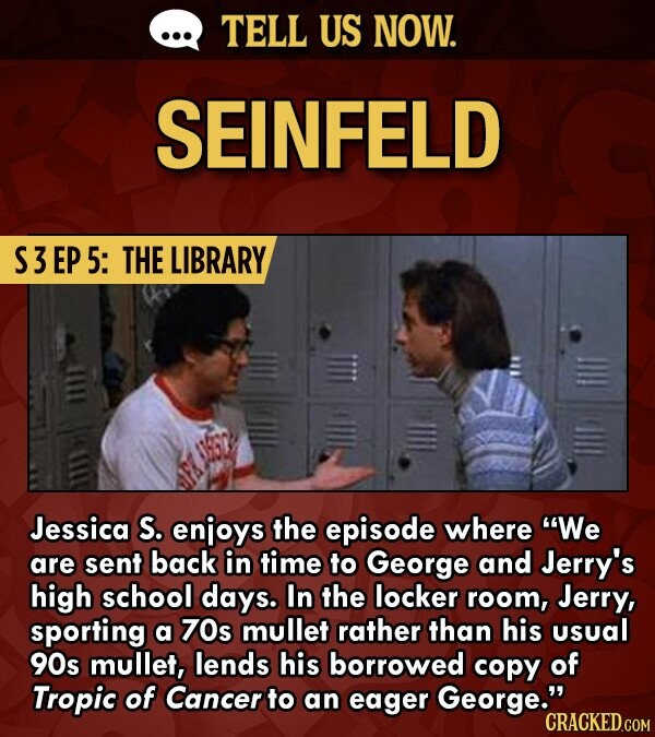 TELL US NOW. SEINFELD S3EP 5: THE LIBRARY Jessica S. enjoys the episode where We are sent back in time to George and Jerry's high school days. In the locker room, Jerry, sporting a 70s mullet rather than his usual 90s mullet, lends his borrowed copy of Tropic of Cancer to