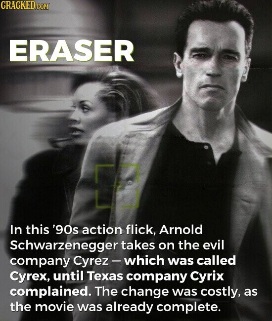 ERASER In this '9Os action flick, Arnold Schwarzenegger takes on the evil company Cyrez which was called Cyrex, until Texas company Cyrix complained. The change was costly, as the movie was already complete.