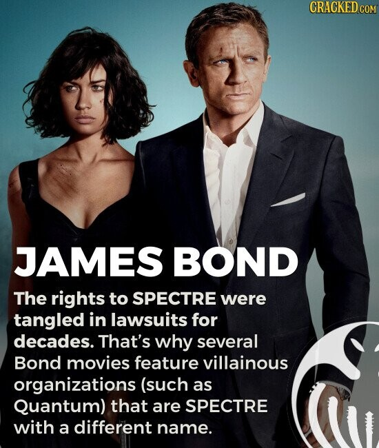 JAMES BOND The rights to SPECTRE were tangled in lawsuits for decades. That's why several Bond movies feature villainous organizations (such as Quantum) that are SPECTRE with a different name.