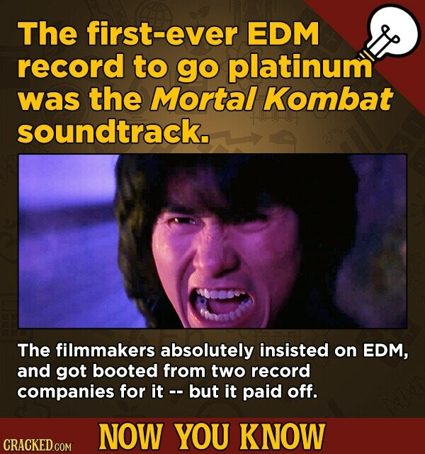 The first-ever EDM record to go platinum was the Mortal Kombat soundtrack. The filmmakers absolutely insisted on EDM, and got booted from two record companies for it but it paid off. NOW YOU KNOW CRACKED.COM