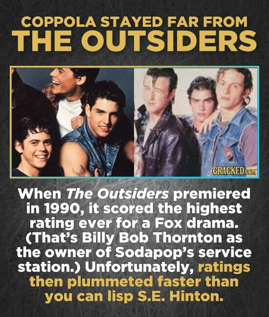 COPPOLA STAYED FAR FROM THE OUTSIDERS CRACKED COM When The Outsiders premiered in 1990, it scored the highest rating ever for a Fox drama. (That's Billy Bob Thornton as the owner of Sodapop's service station.) Unfortunately, ratings then plummeted faster than you can lisp S.E. Hinton.