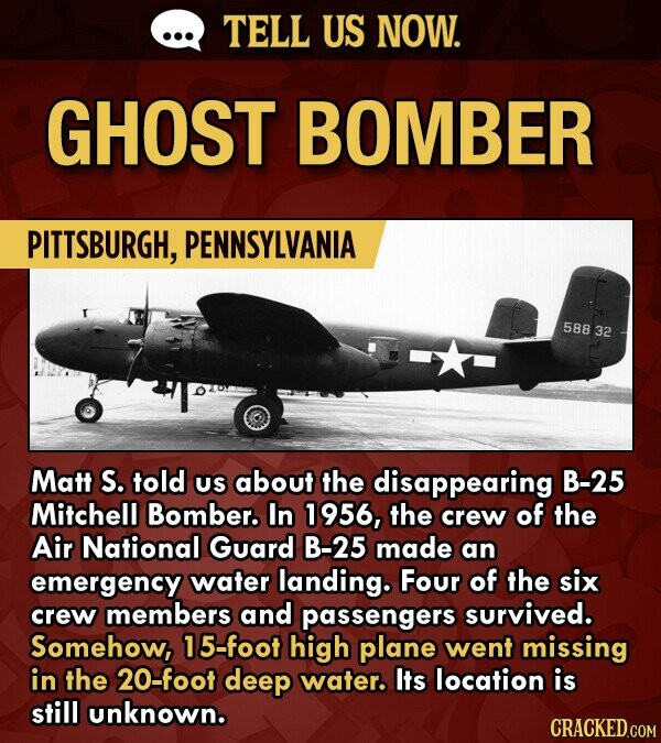 TELL US NOW. GHOST BOMBER PITTSBURGH, PENNSYLVANIA 588 32 Matt S. told US about the disappearing B-25 Mitchell Bomber. In 1956, the crew of the Air National Guard B-25 made an emergency water landing. Four of the six crew members and passengers Survived. Somehow, 15-foot high plane went missing in