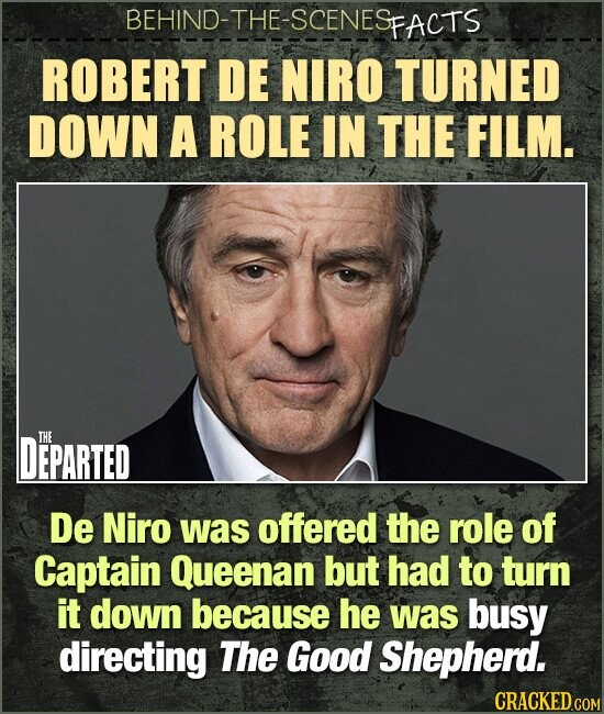 BEHIND-THE-SCENES FACTS ROBERT DE NIRO TURNED DOWN A ROLE IN THE FILM. DEPARTED THE De Niro was offered the role of Captain Queenan but had to turn it down because he was busy directing The Good Shepherd.