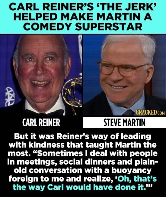 CARL REINER'S 'THE JERK' HELPED MAKE MARTIN A COMEDY SUPERSTAR S9aa- CRACKED.COM CARL REINER STEVE MARTIN But it was Reiner's way of leading with kindness that taught Martin the most. Sometimes I deal with people in meetings, social dinners and plain- old conversation with a buoyancy foreign to me and