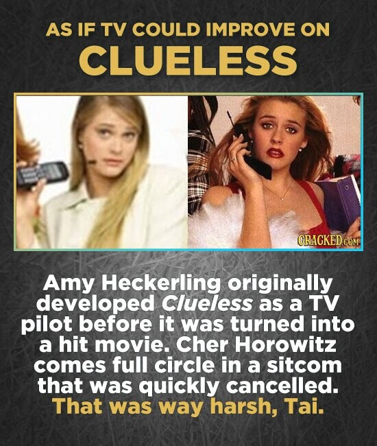 AS IF TV COULD IMPROVE ON CLUELESS CRACKED COM Amy Heckerling originally developed Clueless as a TV pilot before it was turned into a hit movie. Cher Horowitz comes full circle in a sitcom that was quickly cancelled. That was way harsh, Tai.