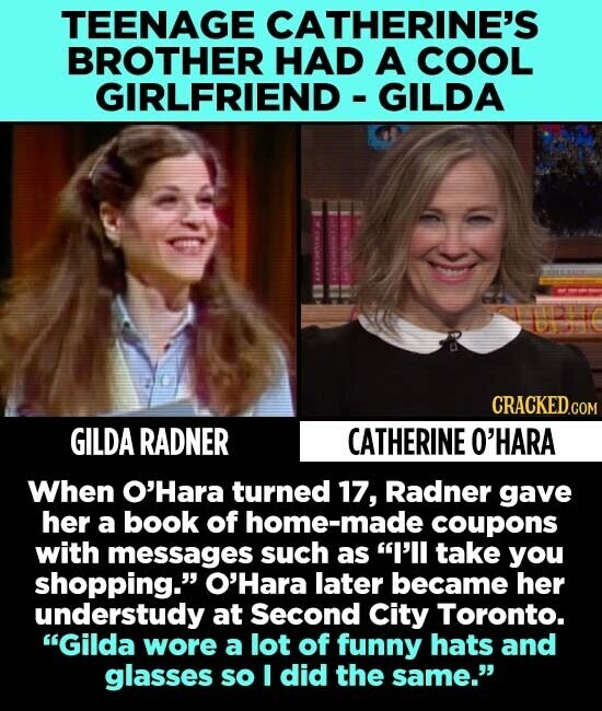 TEENAGE CATHERINE'S BROTHER HAD A COOL GIRLFRIEND GILDA CRACKED.COM GILDA RADNER CATHERINE O'HARA When O'Hara turned 17, Radner gave her a book of home-made coupons with messages such as I'll take you shopping. O'Hara later became her understudy at Second City Toronto. Gilda wore a lot of funny hats and